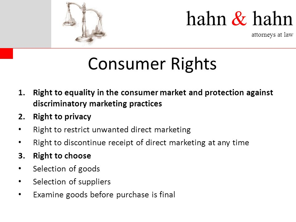 1.Right to equality in the consumer market and protection against discriminatory marketing practices 2.Right to privacy Right to restrict unwanted direct marketing Right to discontinue receipt of direct marketing at any time 3.Right to choose Selection of goods Selection of suppliers Examine goods before purchase is final Consumer Rights