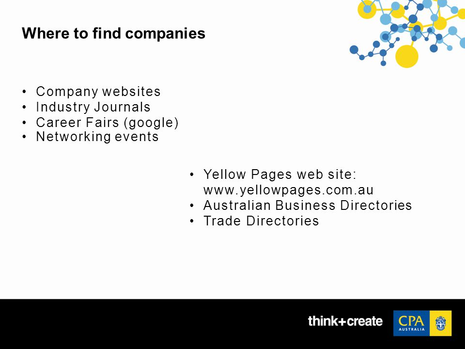 Where to find companies Company websites Industry Journals Career Fairs (google) Networking events Yellow Pages web site: www.yellowpages.com.au Australian Business Directories Trade Directories