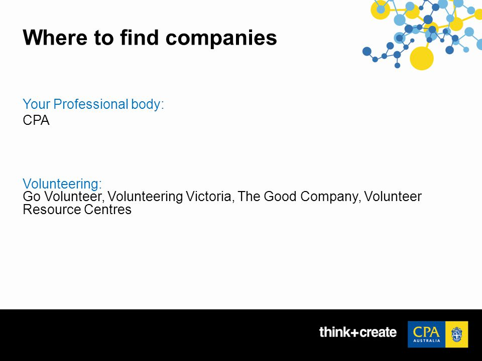 Where to find companies Your Professional body: CPA Volunteering: Go Volunteer, Volunteering Victoria, The Good Company, Volunteer Resource Centres