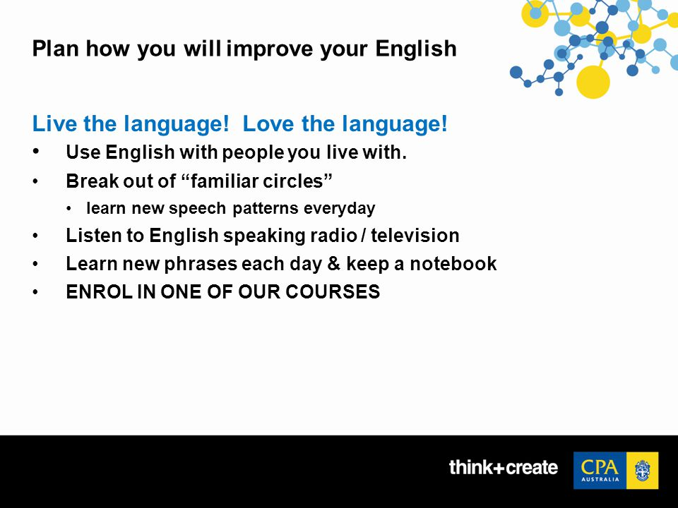 Plan how you will improve your English Live the language.