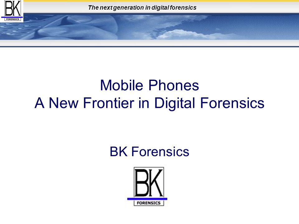 The next generation in digital forensics Mobile Phones A New Frontier in Digital Forensics BK Forensics