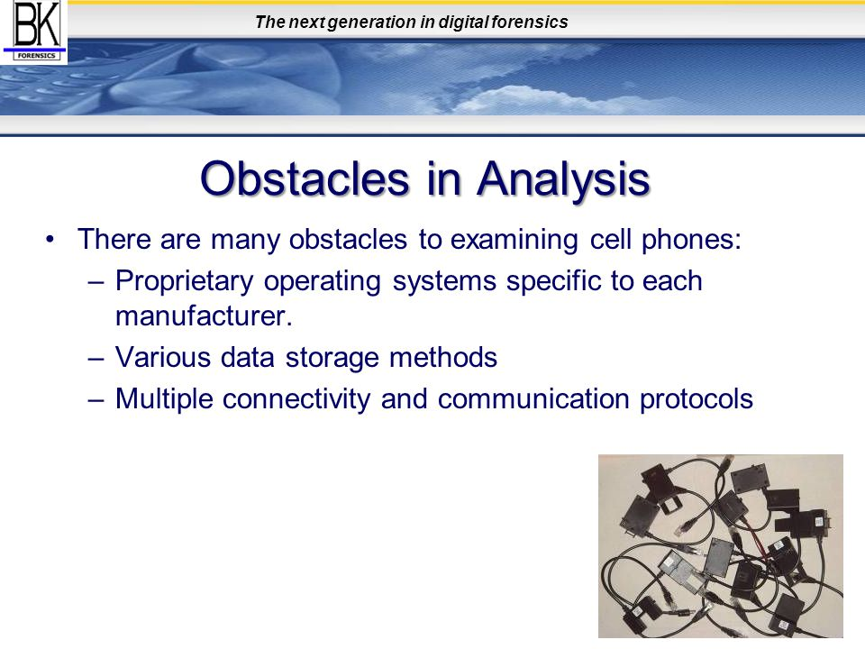 The next generation in digital forensics Obstacles in Analysis There are many obstacles to examining cell phones: –Proprietary operating systems speci