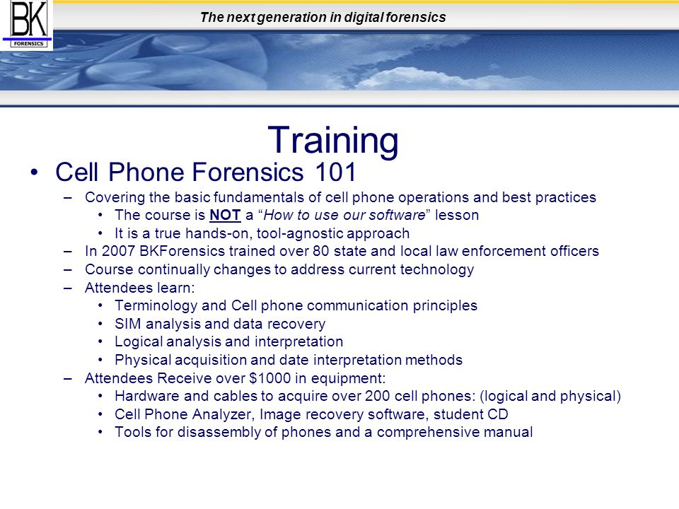 The next generation in digital forensics Training Cell Phone Forensics 101 –Covering the basic fundamentals of cell phone operations and best practices The course is NOT a How to use our software lesson It is a true hands-on, tool-agnostic approach –In 2007 BKForensics trained over 80 state and local law enforcement officers –Course continually changes to address current technology –Attendees learn: Terminology and Cell phone communication principles SIM analysis and data recovery Logical analysis and interpretation Physical acquisition and date interpretation methods –Attendees Receive over $1000 in equipment: Hardware and cables to acquire over 200 cell phones: (logical and physical) Cell Phone Analyzer, Image recovery software, student CD Tools for disassembly of phones and a comprehensive manual