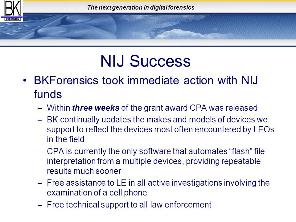 The next generation in digital forensics NIJ Success BKForensics took immediate action with NIJ funds –Within three weeks of the grant award CPA was r