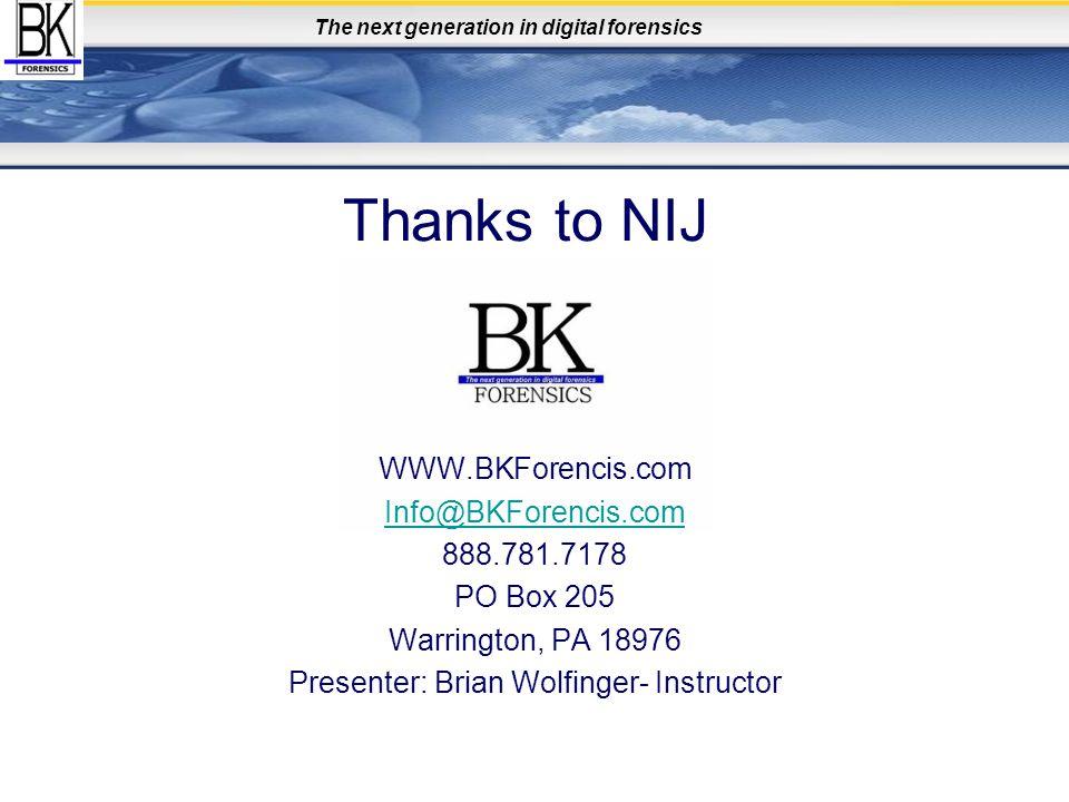 The next generation in digital forensics Thanks to NIJ WWW.BKForencis.com Info@BKForencis.com 888.781.7178 PO Box 205 Warrington, PA 18976 Presenter: Brian Wolfinger- Instructor