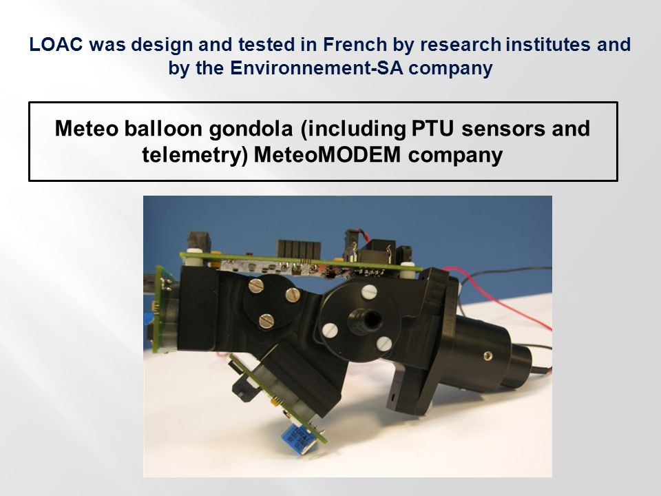 LOAC was design and tested in French by research institutes and by the Environnement-SA company Meteo balloon gondola (including PTU sensors and telem