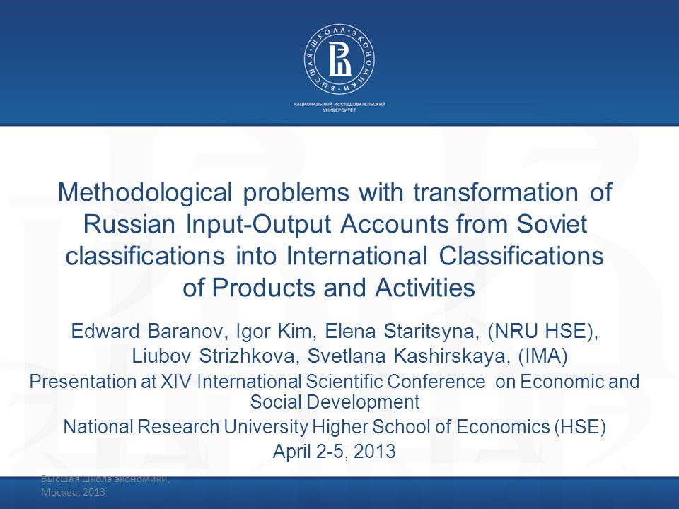 Высшая школа экономики, Москва, 2013 Methodological problems with transformation of Russian Input-Output Accounts from Soviet classifications into International Classifications of Products and Activities Edward Baranov, Igor Kim, Elena Staritsyna, (NRU HSE), Liubov Strizhkova, Svetlana Kashirskaya, (IMA) Presentation at XIV International Scientific Conference on Economic and Social Development National Research University Higher School of Economics (HSE) April 2-5, 2013