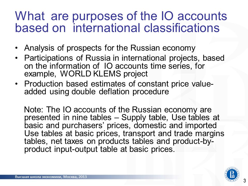 Высшая школа экономики, Москва, 2013 Research goals Development of the methodology for transformation of IO accounts based on Soviet classifications according to the OKVED/OKPD classifications and construction of IO accounts for 2003 Development of the methodology for construction of time series of IO accounts of 2004-2010 at current and constant prices on the basis of transformed IO accounts for 2003 Construction of time series of IO accounts based on OKVED/OKPD classifications at current and constant prices for 2004 and subsequent years.