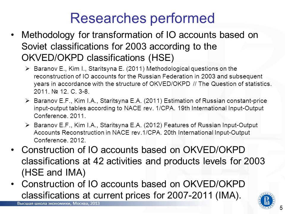 Высшая школа экономики, Москва, 2013 Construction of IO accounts for subsequent years on the basis of IO accounts for 2003 Using foreign experience and standard procedures of construction and balancing of time series For each year, development of two IO accounts at current prices and prices of previous year Determination of the sequence of calculations (from the Use at purchasers' prices to its 5 components or vice versa).