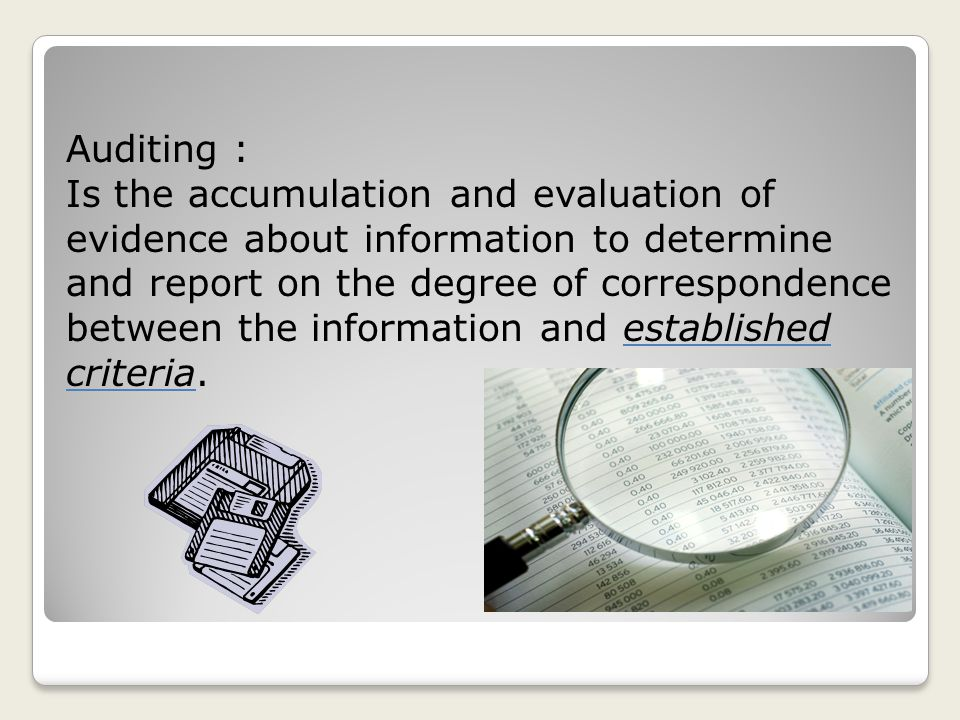 Auditing : Is the accumulation and evaluation of evidence about information to determine and report on the degree of correspondence between the information and established criteria.
