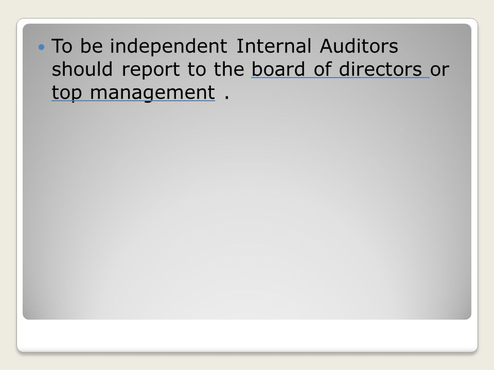 To be independent Internal Auditors should report to the board of directors or top management.