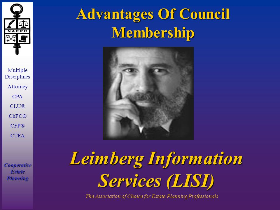 Multiple Disciplines Attorney CPA CLU® ChFC® CFP® CTFA Cooperative Estate Planning The Association of Choice for Estate Planning Professionals Advantages Of Council Membership Leimberg Information Services (LISI)