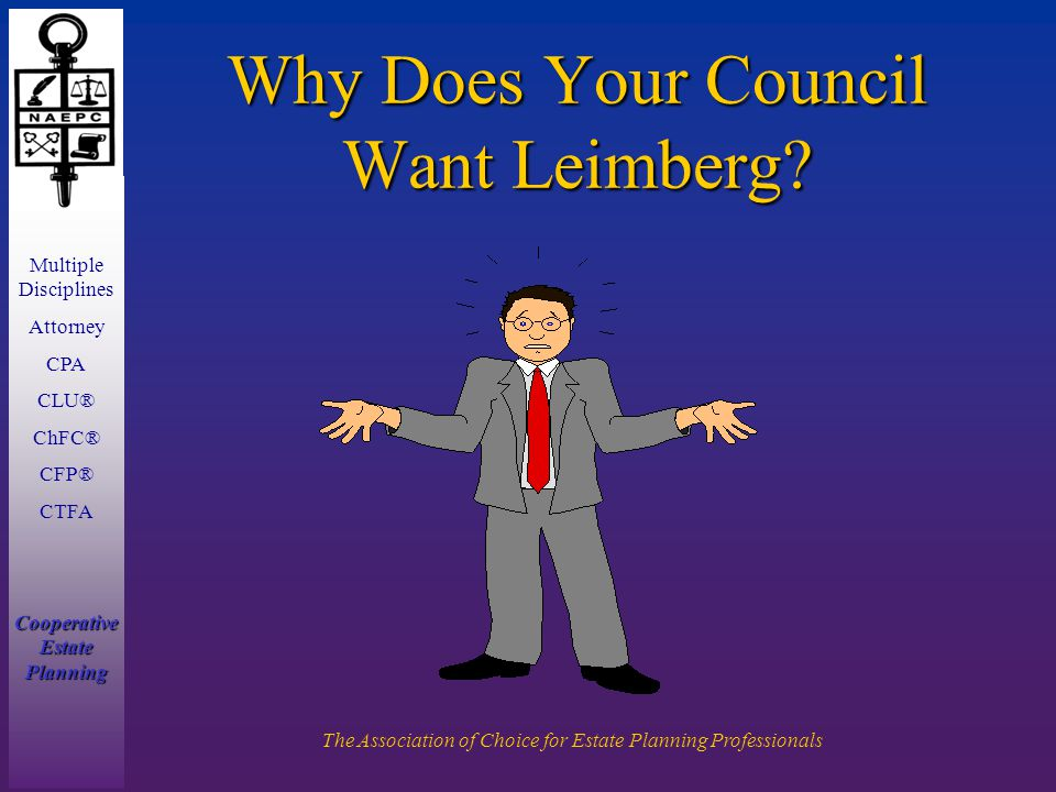 Multiple Disciplines Attorney CPA CLU® ChFC® CFP® CTFA Cooperative Estate Planning The Association of Choice for Estate Planning Professionals Why Does Your Council Want Leimberg