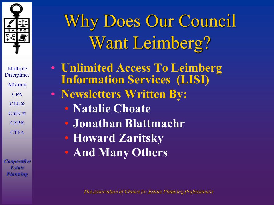 Multiple Disciplines Attorney CPA CLU® ChFC® CFP® CTFA Cooperative Estate Planning The Association of Choice for Estate Planning Professionals Unlimited Access To Leimberg Information Services (LISI) Newsletters Written By: Natalie Choate Jonathan Blattmachr Howard Zaritsky And Many Others Why Does Our Council Want Leimberg