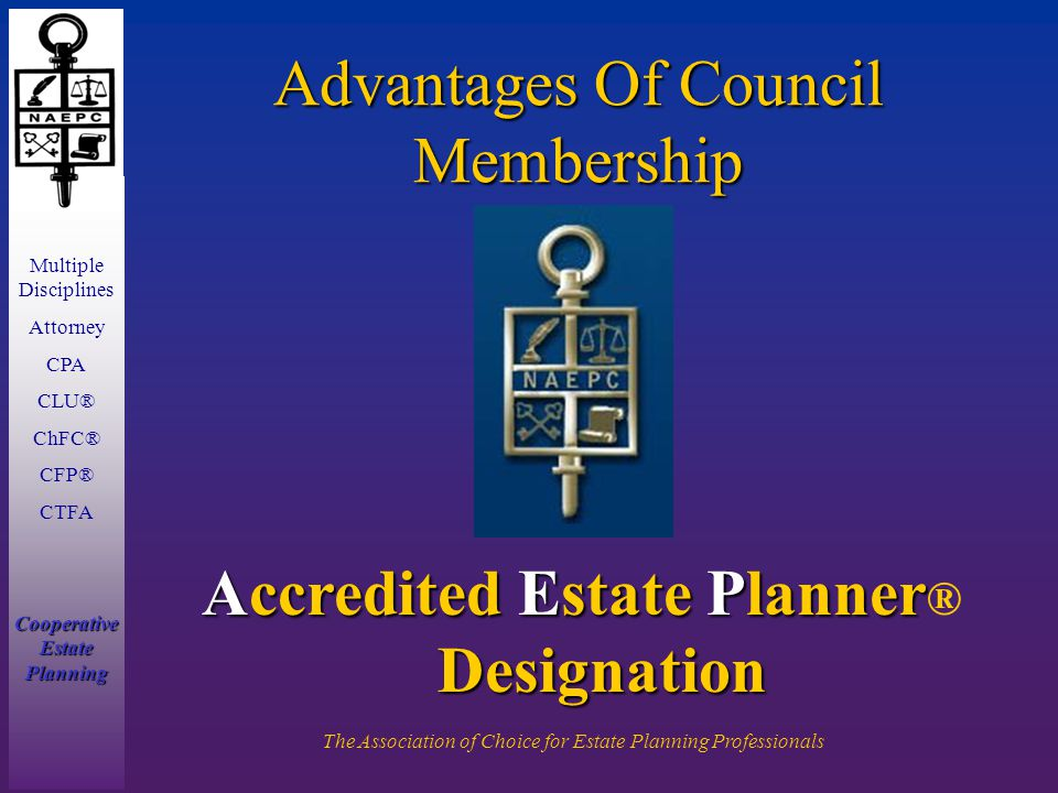 Multiple Disciplines Attorney CPA CLU® ChFC® CFP® CTFA Cooperative Estate Planning The Association of Choice for Estate Planning Professionals Advantages Of Council Membership Accredited Estate Planner Designation Accredited Estate Planner ® Designation