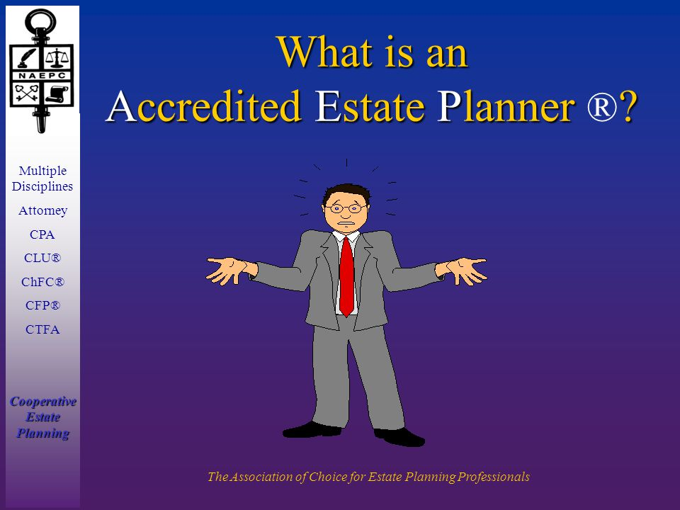 Multiple Disciplines Attorney CPA CLU® ChFC® CFP® CTFA Cooperative Estate Planning The Association of Choice for Estate Planning Professionals What is an Accredited Estate Planner .