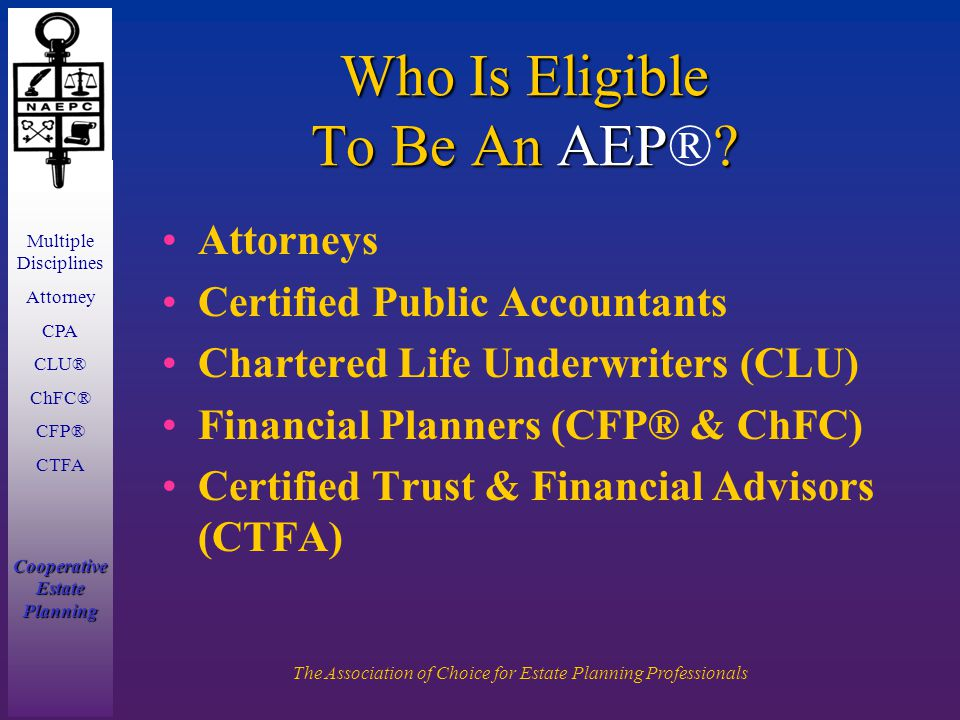 Multiple Disciplines Attorney CPA CLU® ChFC® CFP® CTFA Cooperative Estate Planning The Association of Choice for Estate Planning Professionals Who Is Eligible To Be An AEP.