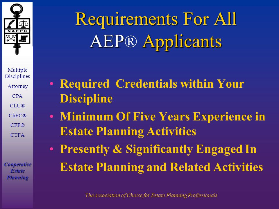 Multiple Disciplines Attorney CPA CLU® ChFC® CFP® CTFA Cooperative Estate Planning The Association of Choice for Estate Planning Professionals Requirements For All AEP Applicants Requirements For All AEP ® Applicants Required Credentials within Your Discipline Minimum Of Five Years Experience in Estate Planning Activities Presently & Significantly Engaged In Estate Planning and Related Activities