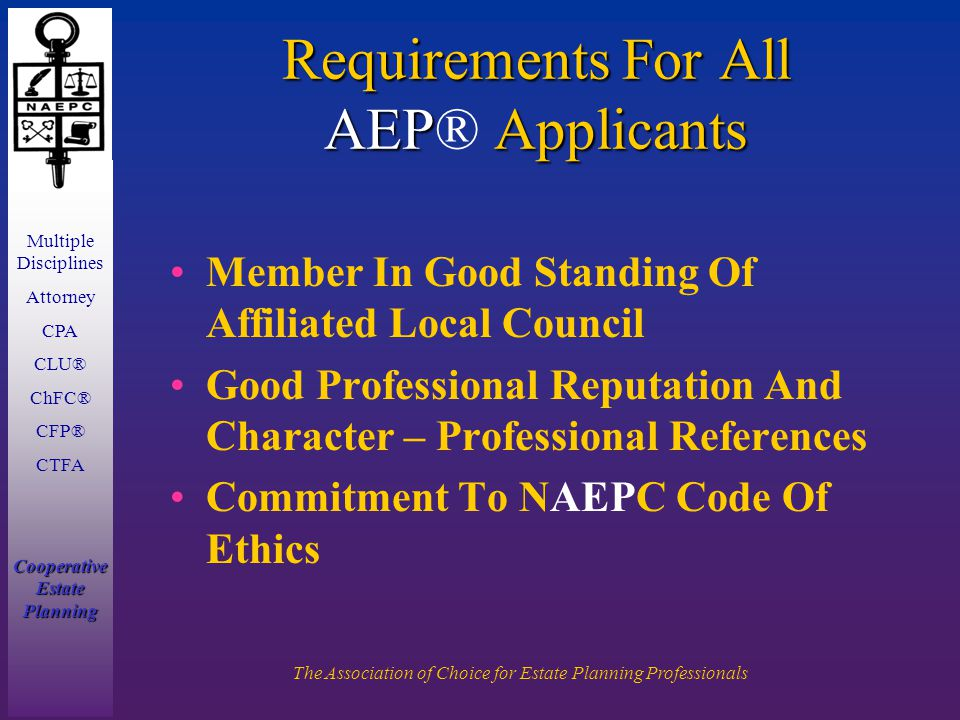 Multiple Disciplines Attorney CPA CLU® ChFC® CFP® CTFA Cooperative Estate Planning The Association of Choice for Estate Planning Professionals Requirements For All AEP Applicants Requirements For All AEP® Applicants Member In Good Standing Of Affiliated Local Council Good Professional Reputation And Character – Professional References Commitment To NAEPC Code Of Ethics