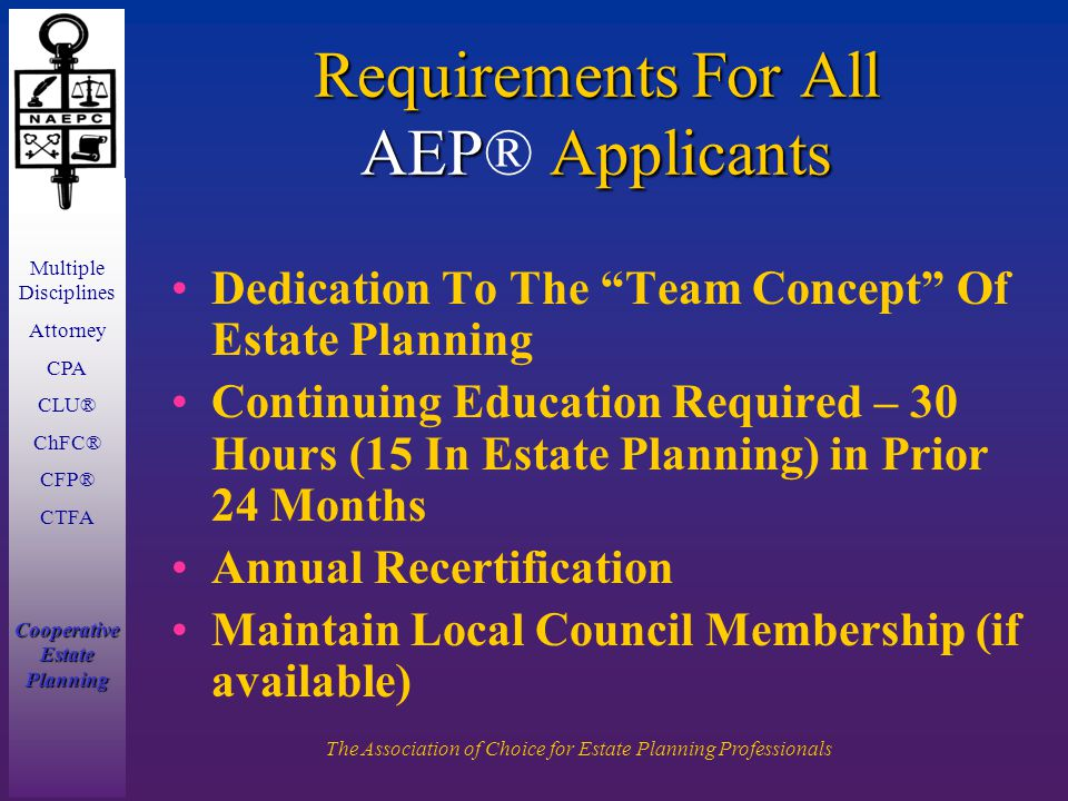 Multiple Disciplines Attorney CPA CLU® ChFC® CFP® CTFA Cooperative Estate Planning The Association of Choice for Estate Planning Professionals Requirements For All AEP Applicants Requirements For All AEP® Applicants Dedication To The Team Concept Of Estate Planning Continuing Education Required – 30 Hours (15 In Estate Planning) in Prior 24 Months Annual Recertification Maintain Local Council Membership (if available)