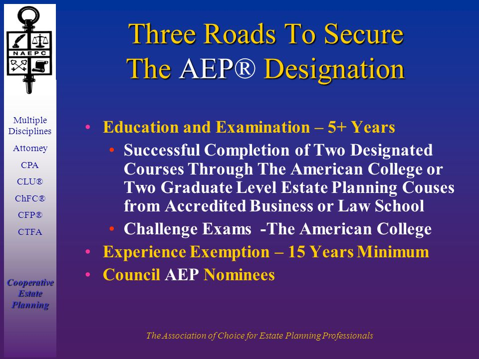 Multiple Disciplines Attorney CPA CLU® ChFC® CFP® CTFA Cooperative Estate Planning The Association of Choice for Estate Planning Professionals Three Roads To Secure The AEP Designation Three Roads To Secure The AEP® Designation Education and Examination – 5+ Years Successful Completion of Two Designated Courses Through The American College or Two Graduate Level Estate Planning Couses from Accredited Business or Law School Challenge Exams -The American College Experience Exemption – 15 Years Minimum Council AEP Nominees