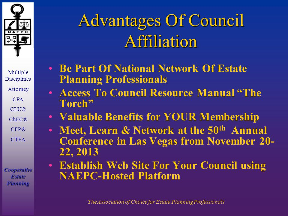 Multiple Disciplines Attorney CPA CLU® ChFC® CFP® CTFA Cooperative Estate Planning The Association of Choice for Estate Planning Professionals Advantages Of Council Affiliation Be Part Of National Network Of Estate Planning Professionals Access To Council Resource Manual The Torch Valuable Benefits for YOUR Membership Meet, Learn & Network at the 50 th Annual Conference in Las Vegas from November 20- 22, 2013 Establish Web Site For Your Council using NAEPC-Hosted Platform