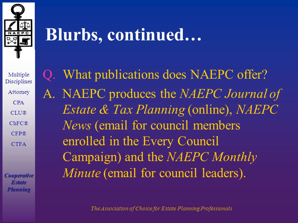 Multiple Disciplines Attorney CPA CLU® ChFC® CFP® CTFA Cooperative Estate Planning The Association of Choice for Estate Planning Professionals Blurbs, continued… Q.What publications does NAEPC offer.