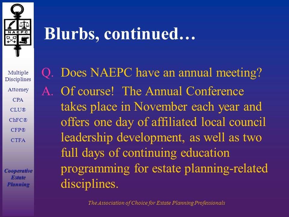 Multiple Disciplines Attorney CPA CLU® ChFC® CFP® CTFA Cooperative Estate Planning The Association of Choice for Estate Planning Professionals Blurbs, continued… Q.Does NAEPC have an annual meeting.