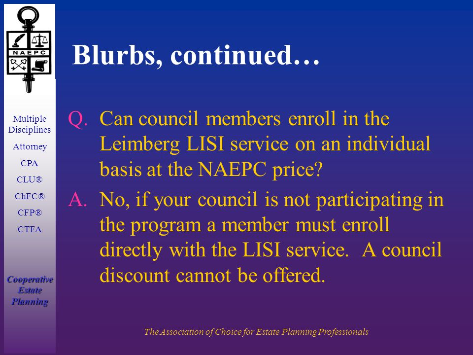 Multiple Disciplines Attorney CPA CLU® ChFC® CFP® CTFA Cooperative Estate Planning The Association of Choice for Estate Planning Professionals Blurbs, continued… Q.Can council members enroll in the Leimberg LISI service on an individual basis at the NAEPC price.