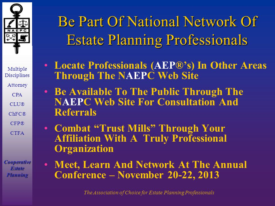Multiple Disciplines Attorney CPA CLU® ChFC® CFP® CTFA Cooperative Estate Planning The Association of Choice for Estate Planning Professionals Be Part Of National Network Of Estate Planning Professionals Locate Professionals (AEP®'s) In Other Areas Through The NAEPC Web Site Be Available To The Public Through The NAEPC Web Site For Consultation And Referrals Combat Trust Mills Through Your Affiliation With A Truly Professional Organization Meet, Learn And Network At The Annual Conference – November 20-22, 2013