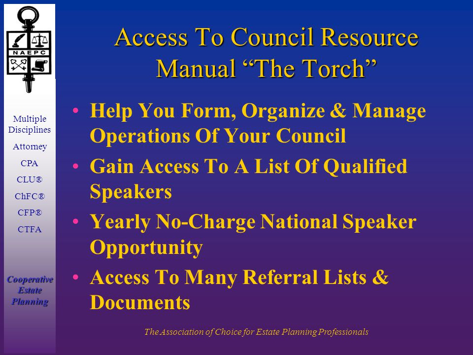 Multiple Disciplines Attorney CPA CLU® ChFC® CFP® CTFA Cooperative Estate Planning The Association of Choice for Estate Planning Professionals Access To Council Resource Manual The Torch Help You Form, Organize & Manage Operations Of Your Council Gain Access To A List Of Qualified Speakers Yearly No-Charge National Speaker Opportunity Access To Many Referral Lists & Documents