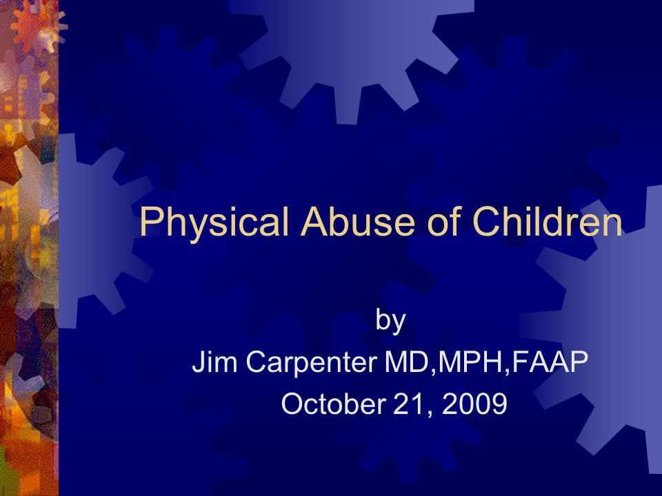 Physical Abuse of Children by Jim Carpenter MD,MPH,FAAP October 21, 2009