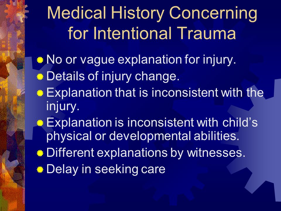 Medical History Concerning for Intentional Trauma  No or vague explanation for injury.