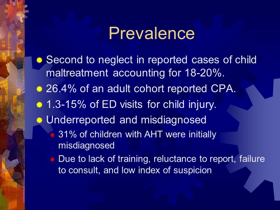 Prevalence  Second to neglect in reported cases of child maltreatment accounting for 18-20%.
