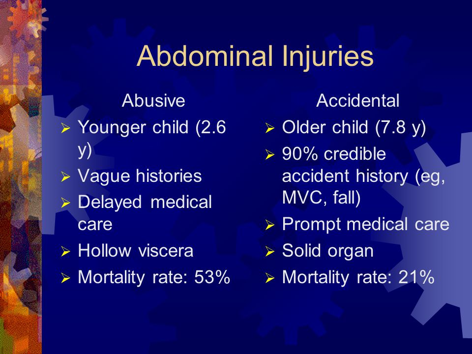 Abdominal Injuries Abusive  Younger child (2.6 y)  Vague histories  Delayed medical care  Hollow viscera  Mortality rate: 53% Accidental  Older child (7.8 y)  90% credible accident history (eg, MVC, fall)  Prompt medical care  Solid organ  Mortality rate: 21%