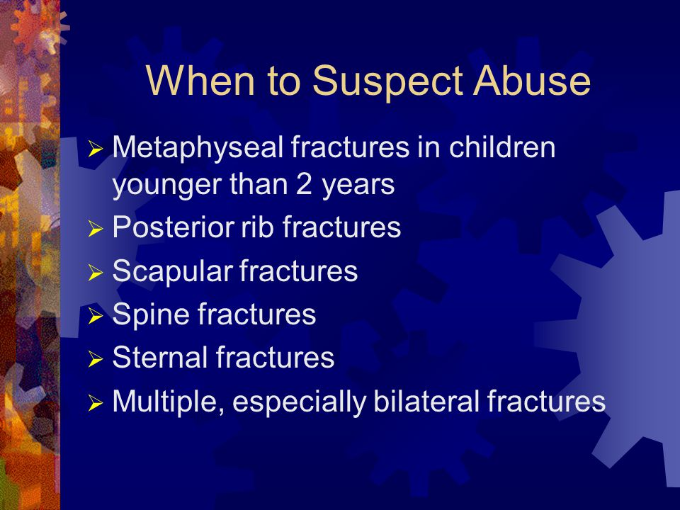 When to Suspect Abuse  Metaphyseal fractures in children younger than 2 years  Posterior rib fractures  Scapular fractures  Spine fractures  Sternal fractures  Multiple, especially bilateral fractures