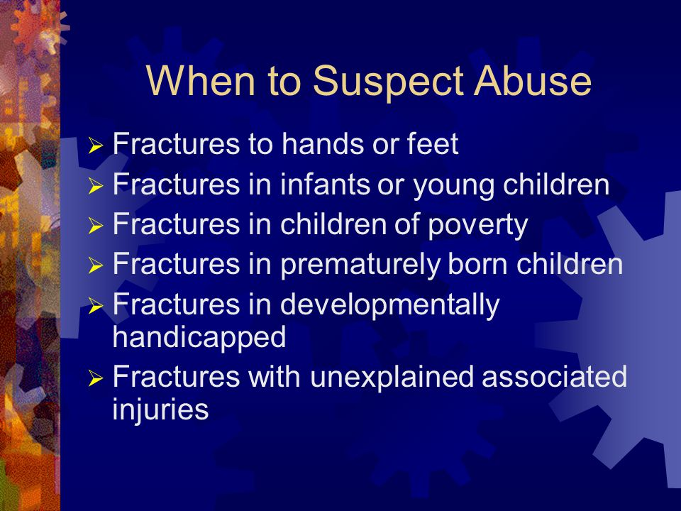 When to Suspect Abuse  Fractures to hands or feet  Fractures in infants or young children  Fractures in children of poverty  Fractures in prematurely born children  Fractures in developmentally handicapped  Fractures with unexplained associated injuries