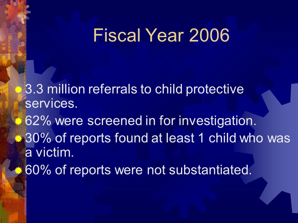 Fiscal Year 2006  3.3 million referrals to child protective services.