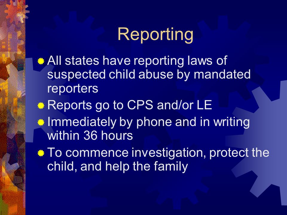 Reporting  All states have reporting laws of suspected child abuse by mandated reporters  Reports go to CPS and/or LE  Immediately by phone and in writing within 36 hours  To commence investigation, protect the child, and help the family