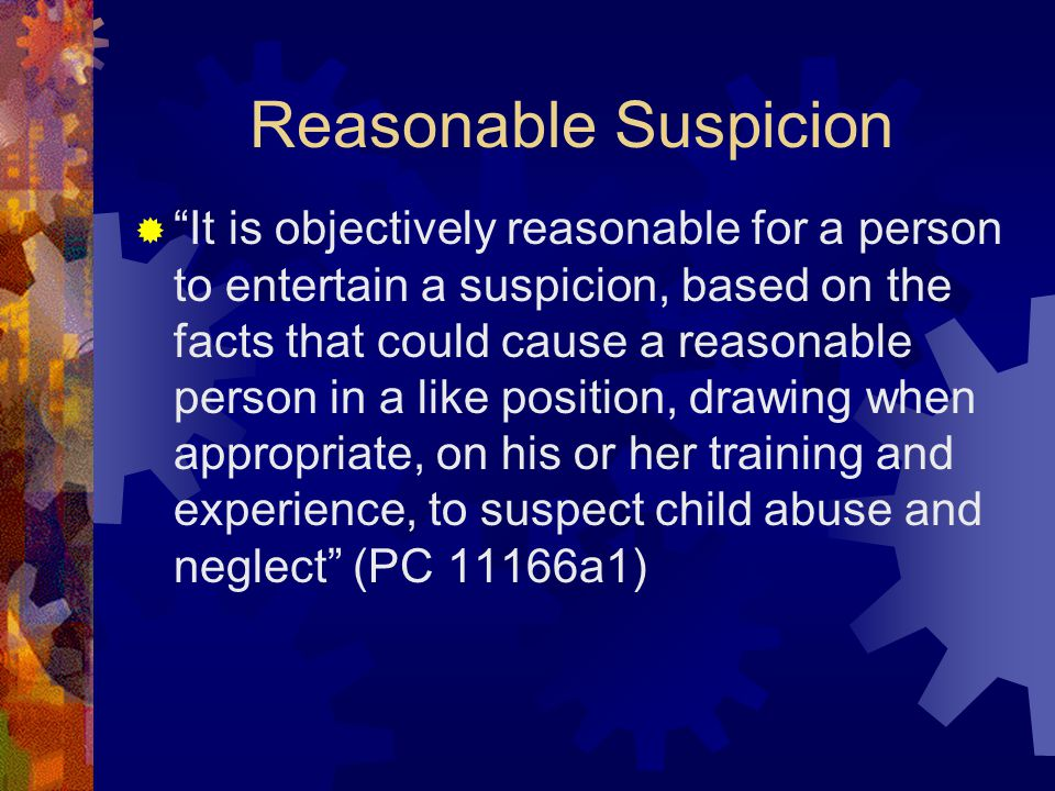 Reasonable Suspicion  It is objectively reasonable for a person to entertain a suspicion, based on the facts that could cause a reasonable person in a like position, drawing when appropriate, on his or her training and experience, to suspect child abuse and neglect (PC 11166a1)