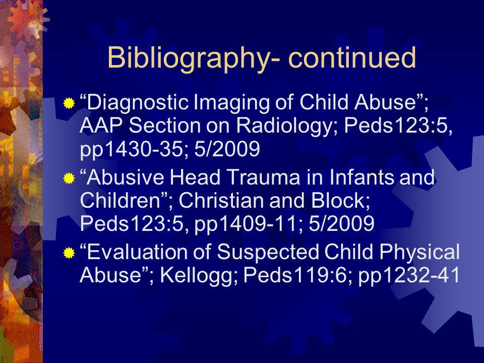 Bibliography- continued  Diagnostic Imaging of Child Abuse ; AAP Section on Radiology; Peds123:5, pp1430-35; 5/2009  Abusive Head Trauma in Infants and Children ; Christian and Block; Peds123:5, pp1409-11; 5/2009  Evaluation of Suspected Child Physical Abuse ; Kellogg; Peds119:6; pp1232-41