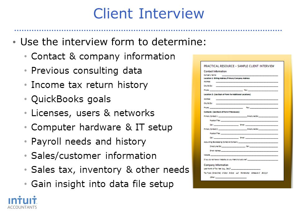 Client Interview Use the interview form to determine: Contact & company information Previous consulting data Income tax return history QuickBooks goals Licenses, users & networks Computer hardware & IT setup Payroll needs and history Sales/customer information Sales tax, inventory & other needs Gain insight into data file setup