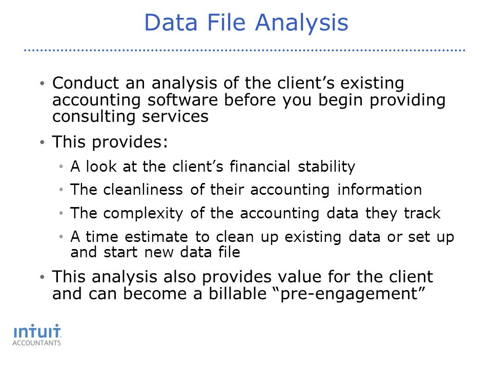 Data File Analysis Conduct an analysis of the client's existing accounting software before you begin providing consulting services This provides: A look at the client's financial stability The cleanliness of their accounting information The complexity of the accounting data they track A time estimate to clean up existing data or set up and start new data file This analysis also provides value for the client and can become a billable pre-engagement