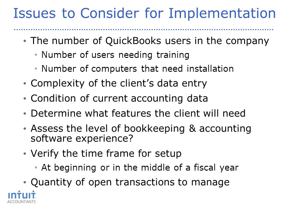 Issues to Consider for Implementation The number of QuickBooks users in the company Number of users needing training Number of computers that need installation Complexity of the client's data entry Condition of current accounting data Determine what features the client will need Assess the level of bookkeeping & accounting software experience.