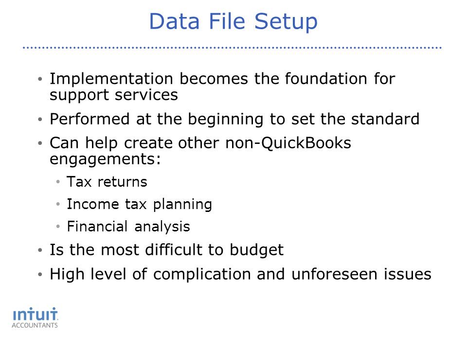 Data File Setup Implementation becomes the foundation for support services Performed at the beginning to set the standard Can help create other non-QuickBooks engagements: Tax returns Income tax planning Financial analysis Is the most difficult to budget High level of complication and unforeseen issues