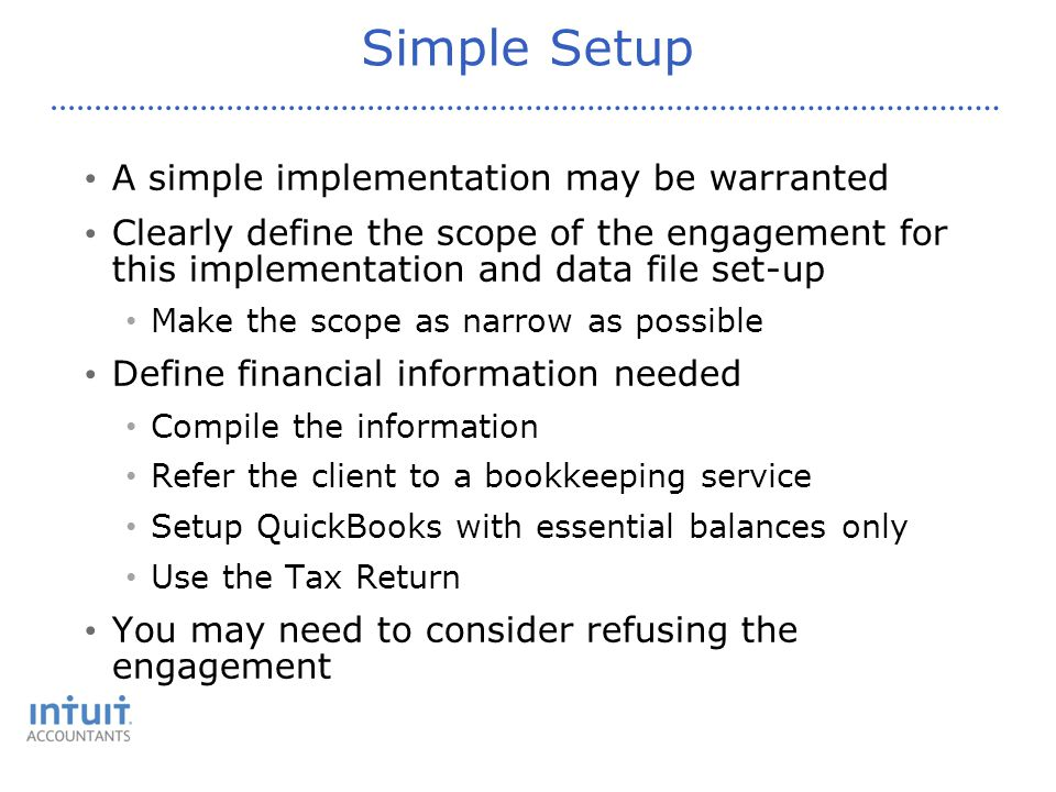 Simple Setup A simple implementation may be warranted Clearly define the scope of the engagement for this implementation and data file set-up Make the scope as narrow as possible Define financial information needed Compile the information Refer the client to a bookkeeping service Setup QuickBooks with essential balances only Use the Tax Return You may need to consider refusing the engagement