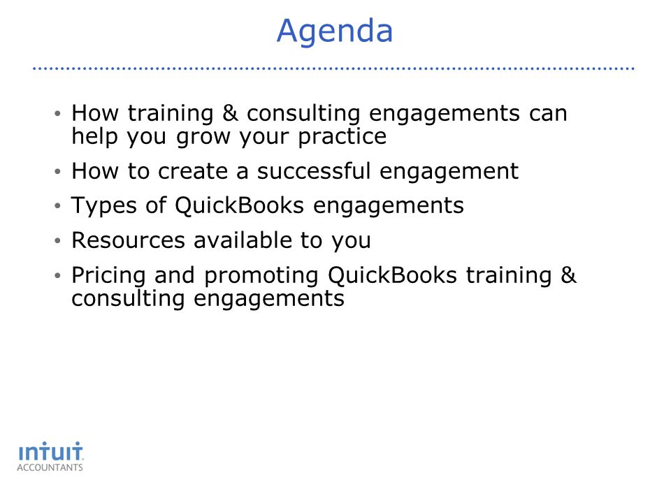 Agenda How training & consulting engagements can help you grow your practice How to create a successful engagement Types of QuickBooks engagements Resources available to you Pricing and promoting QuickBooks training & consulting engagements