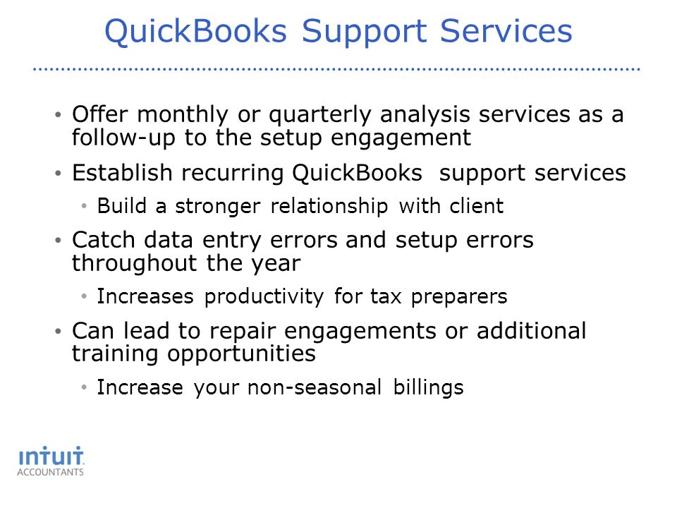 QuickBooks Support Services Offer monthly or quarterly analysis services as a follow-up to the setup engagement Establish recurring QuickBooks support services Build a stronger relationship with client Catch data entry errors and setup errors throughout the year Increases productivity for tax preparers Can lead to repair engagements or additional training opportunities Increase your non-seasonal billings