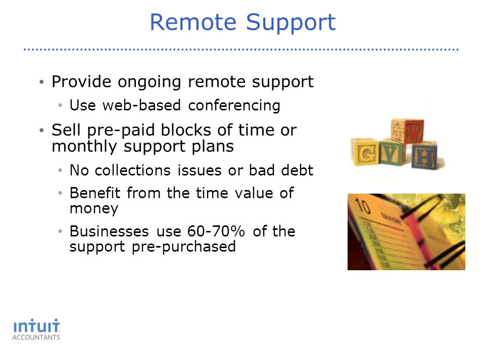 Remote Support Provide ongoing remote support Use web-based conferencing Sell pre-paid blocks of time or monthly support plans No collections issues or bad debt Benefit from the time value of money Businesses use 60-70% of the support pre-purchased