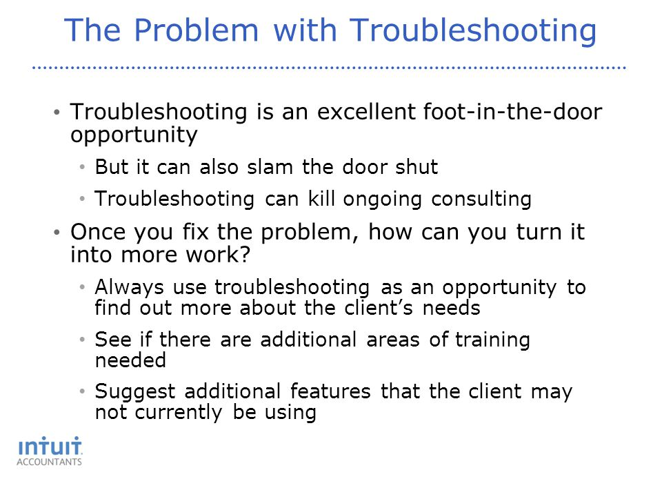 The Problem with Troubleshooting Troubleshooting is an excellent foot-in-the-door opportunity But it can also slam the door shut Troubleshooting can kill ongoing consulting Once you fix the problem, how can you turn it into more work.